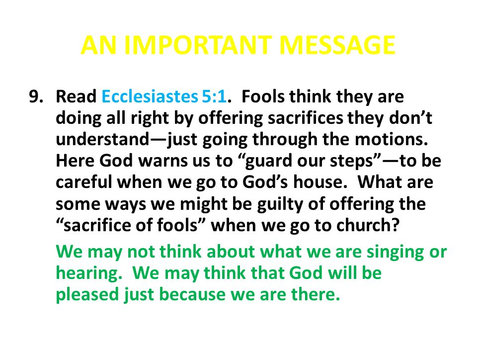 AN IMPORTANT MESSAGE 9.Read Ecclesiastes 5:1. Fools think they are doing all right by offering sacrifices they don't understand—just going through the