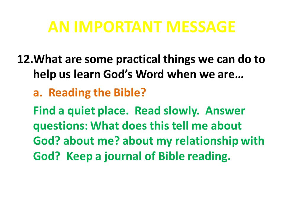AN IMPORTANT MESSAGE 12.What are some practical things we can do to help us learn God's Word when we are… a. Reading the Bible? Find a quiet place. Re