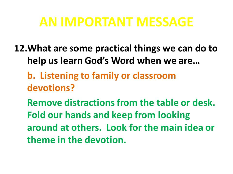 AN IMPORTANT MESSAGE 12.What are some practical things we can do to help us learn God's Word when we are… b. Listening to family or classroom devotion