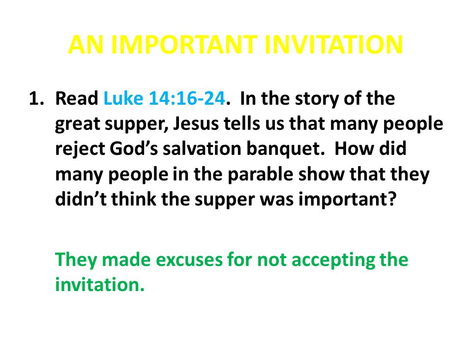 AN IMPORTANT INVITATION 1.Read Luke 14:16-24. In the story of the great supper, Jesus tells us that many people reject God's salvation banquet. How di