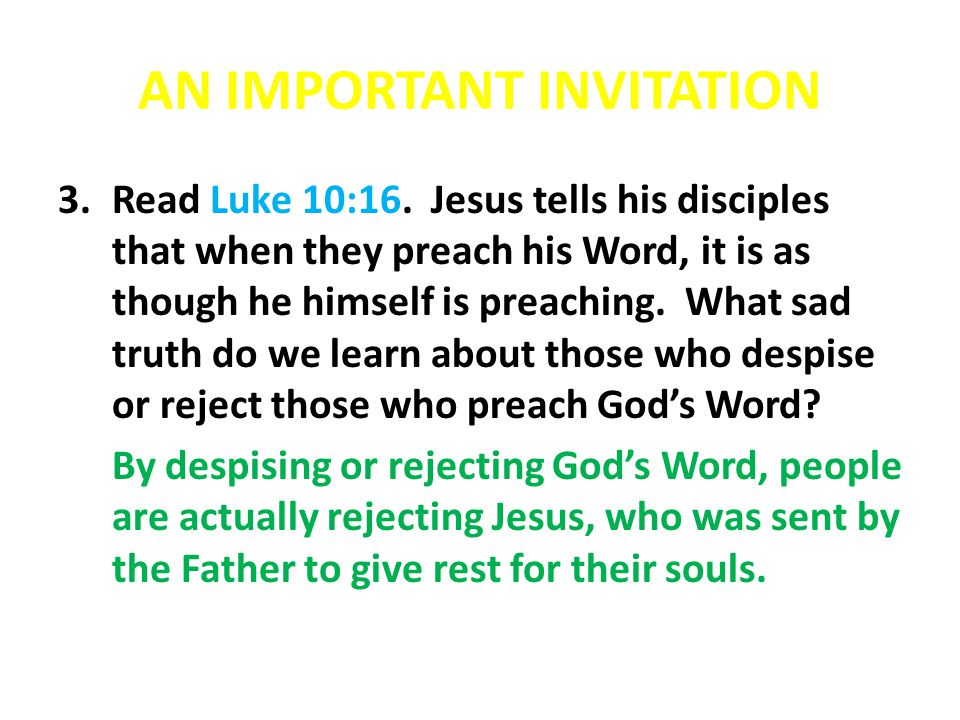 AN IMPORTANT INVITATION 3.Read Luke 10:16. Jesus tells his disciples that when they preach his Word, it is as though he himself is preaching. What sad