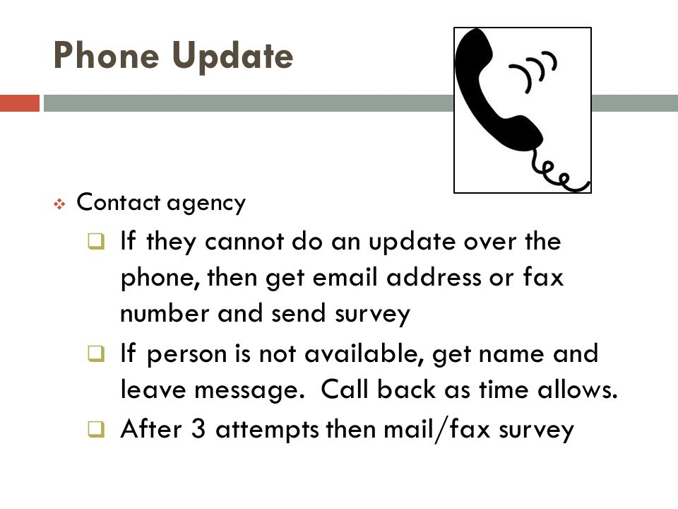 Phone Update  Contact agency  If they cannot do an update over the phone, then get email address or fax number and send survey  If person is not av