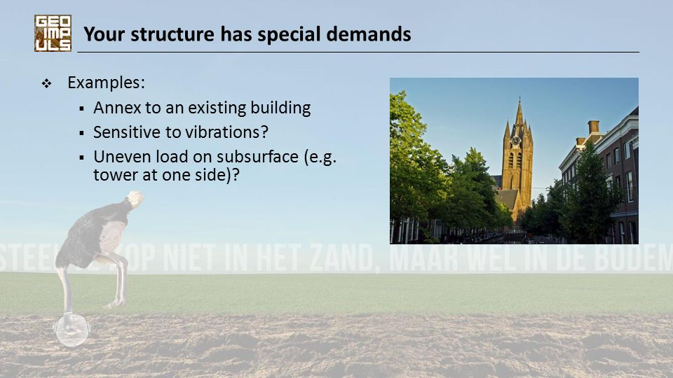 Your structure has special demands  Examples:  Annex to an existing building  Sensitive to vibrations?  Uneven load on subsurface (e.g. tower at o