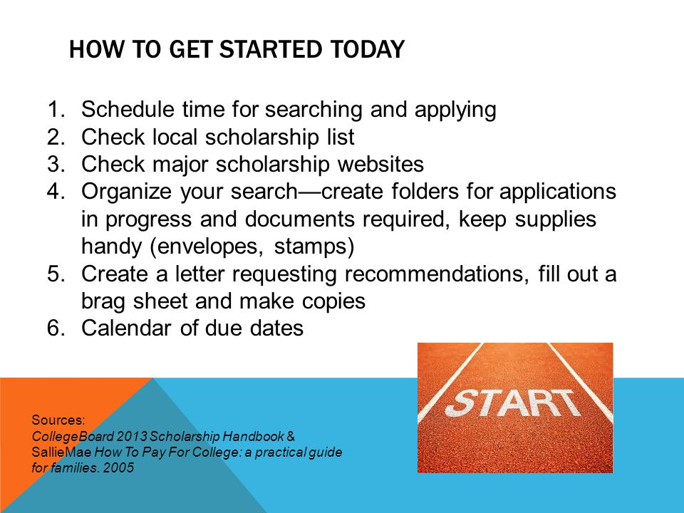HOW TO GET STARTED TODAY 1.Schedule time for searching and applying 2.Check local scholarship list 3.Check major scholarship websites 4.Organize your search—create folders for applications in progress and documents required, keep supplies handy (envelopes, stamps) 5.Create a letter requesting recommendations, fill out a brag sheet and make copies 6.Calendar of due dates Sources: CollegeBoard 2013 Scholarship Handbook & SallieMae How To Pay For College: a practical guide for families.
