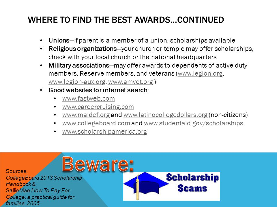 WHERE TO FIND THE BEST AWARDS…CONTINUED Unions—if parent is a member of a union, scholarships available Religious organizations—your church or temple may offer scholarships, check with your local church or the national headquarters Military associations—may offer awards to dependents of active duty members, Reserve members, and veterans (      )    Good websites for internet search: and   (non-citizens)     and Sources: CollegeBoard 2013 Scholarship Handbook & SallieMae How To Pay For College: a practical guide for families.