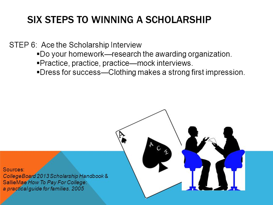 SIX STEPS TO WINNING A SCHOLARSHIP STEP 6: Ace the Scholarship Interview  Do your homework—research the awarding organization.