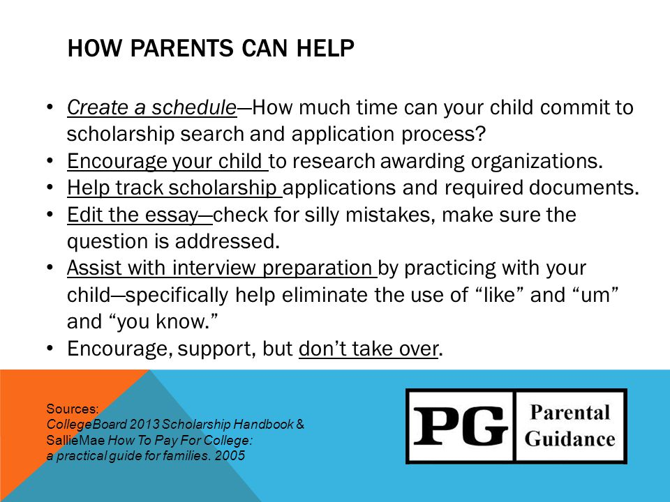 HOW PARENTS CAN HELP Create a schedule—How much time can your child commit to scholarship search and application process.