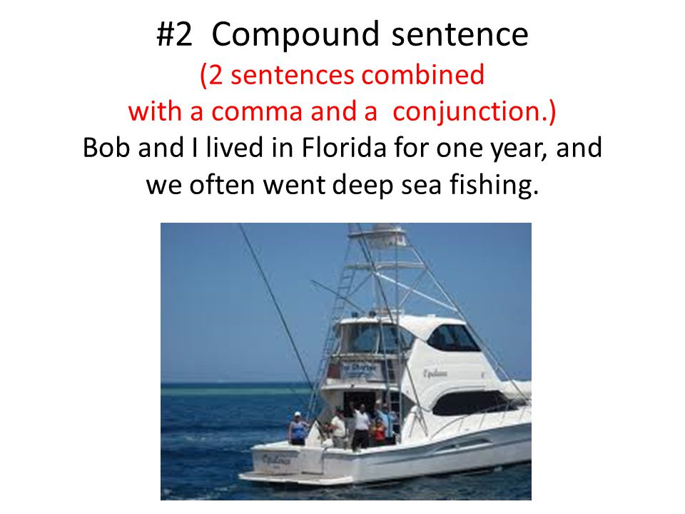 #2 Compound sentence (2 sentences combined with a comma and a conjunction.) Bob and I lived in Florida for one year, and we often went deep sea fishin