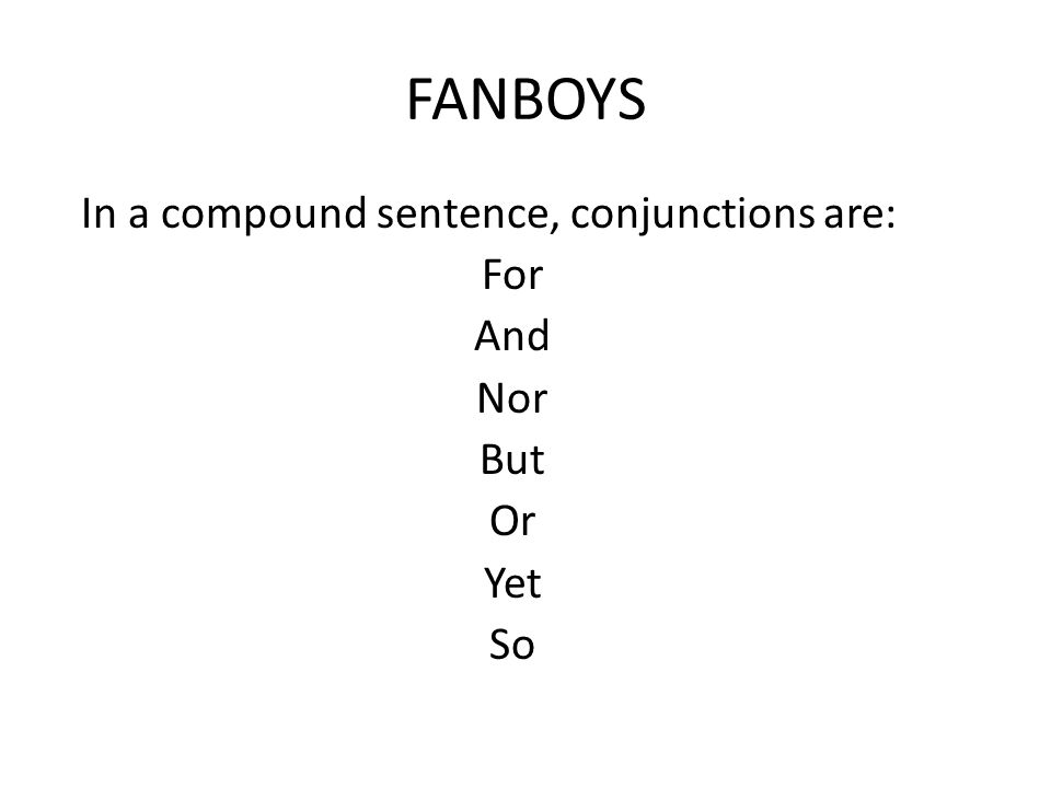 FANBOYS In a compound sentence, conjunctions are: For And Nor But Or Yet So
