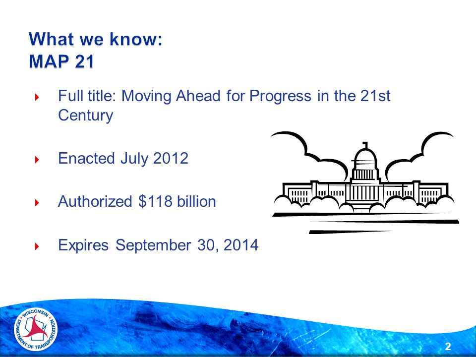  Full title: Moving Ahead for Progress in the 21st Century  Enacted July 2012  Authorized $118 billion  Expires September 30, 2014 2