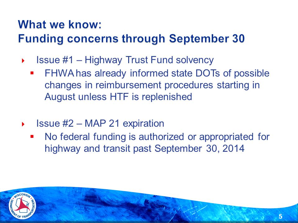  Issue #1 – Highway Trust Fund solvency  FHWA has already informed state DOTs of possible changes in reimbursement procedures starting in August unless HTF is replenished  Issue #2 – MAP 21 expiration  No federal funding is authorized or appropriated for highway and transit past September 30,
