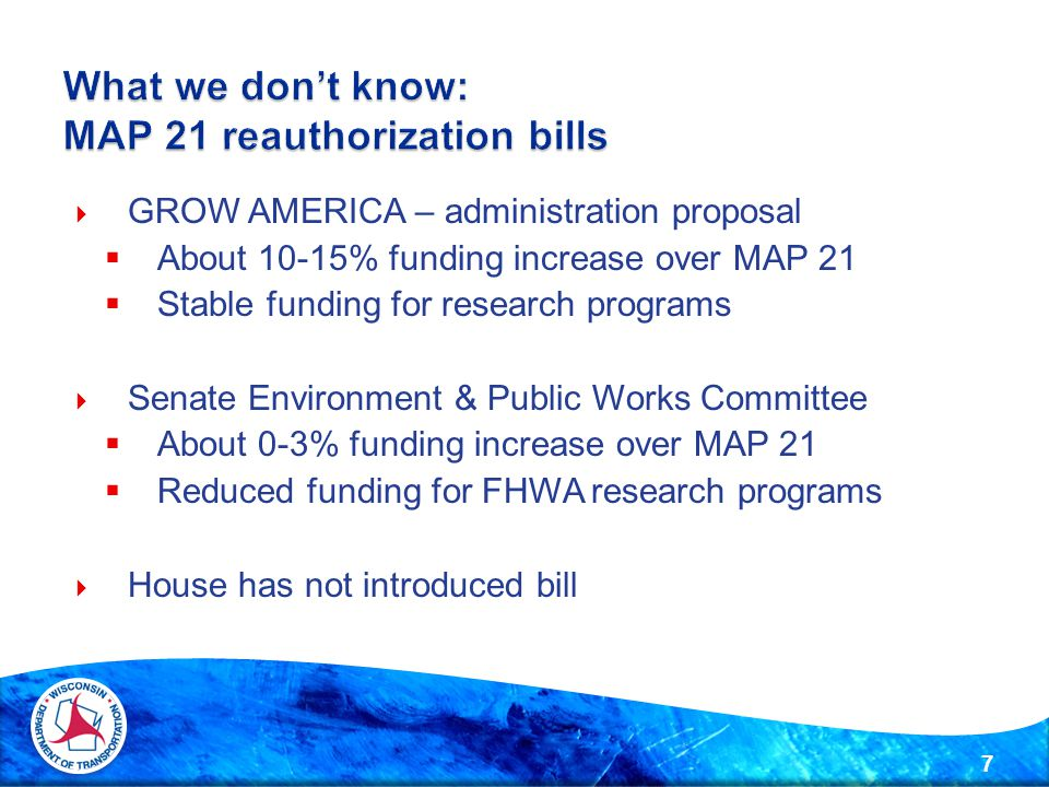  GROW AMERICA – administration proposal  About 10-15% funding increase over MAP 21  Stable funding for research programs  Senate Environment & Public Works Committee  About 0-3% funding increase over MAP 21  Reduced funding for FHWA research programs  House has not introduced bill 7