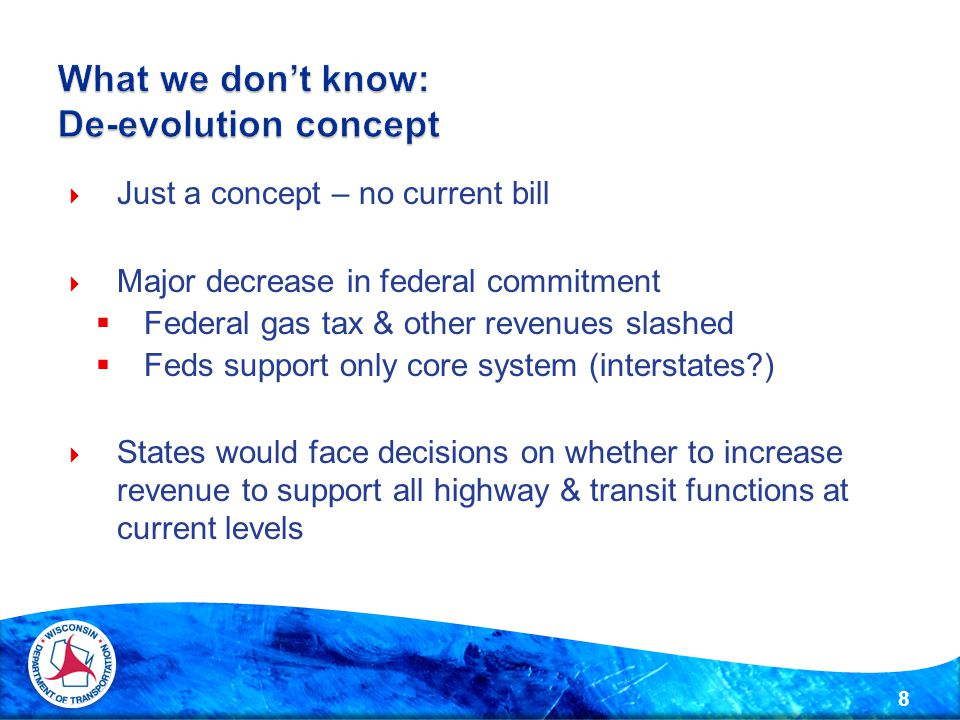  Just a concept – no current bill  Major decrease in federal commitment  Federal gas tax & other revenues slashed  Feds support only core system (interstates?)  States would face decisions on whether to increase revenue to support all highway & transit functions at current levels 8