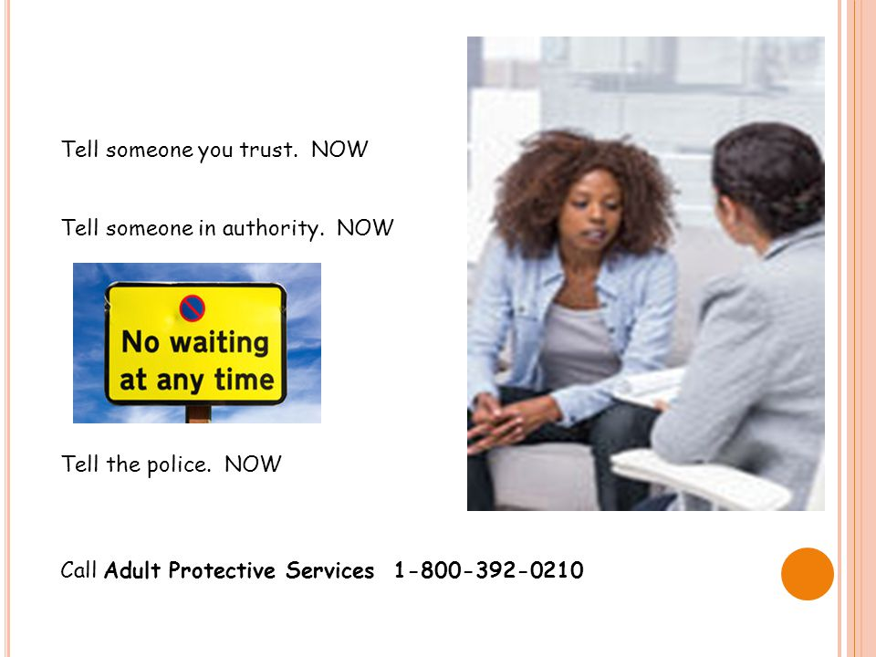 Tell someone you trust. NOW Tell someone in authority. NOW Tell the police. NOW Call Adult Protective Services 1-800-392-0210