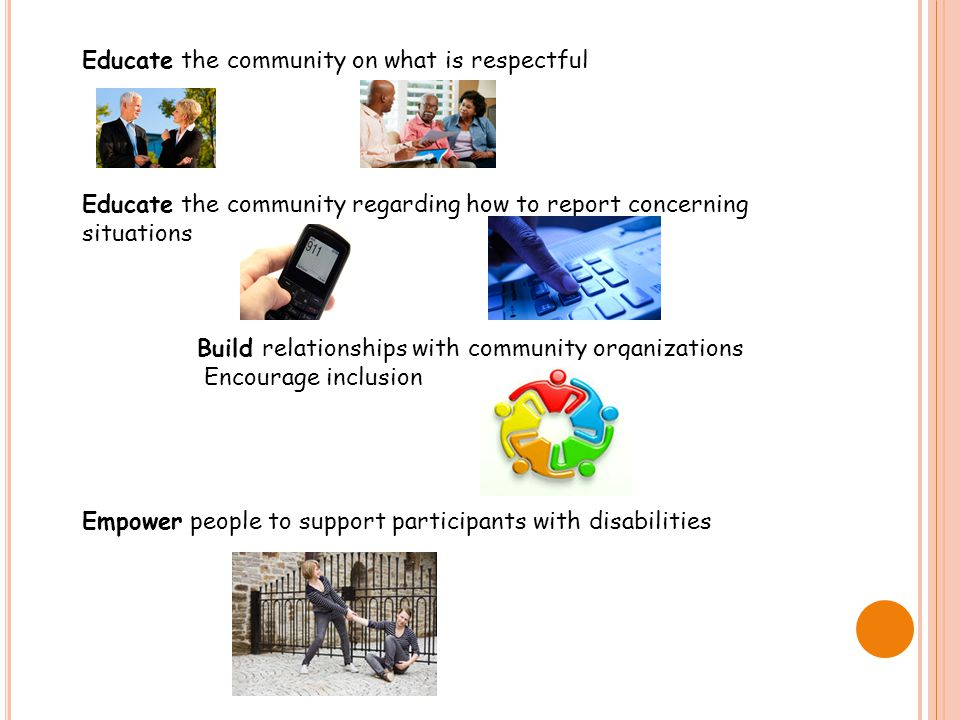 Educate the community on what is respectful Educate the community regarding how to report concerning situations Build relationships with community organizations Encourage inclusion Empower people to support participants with disabilities
