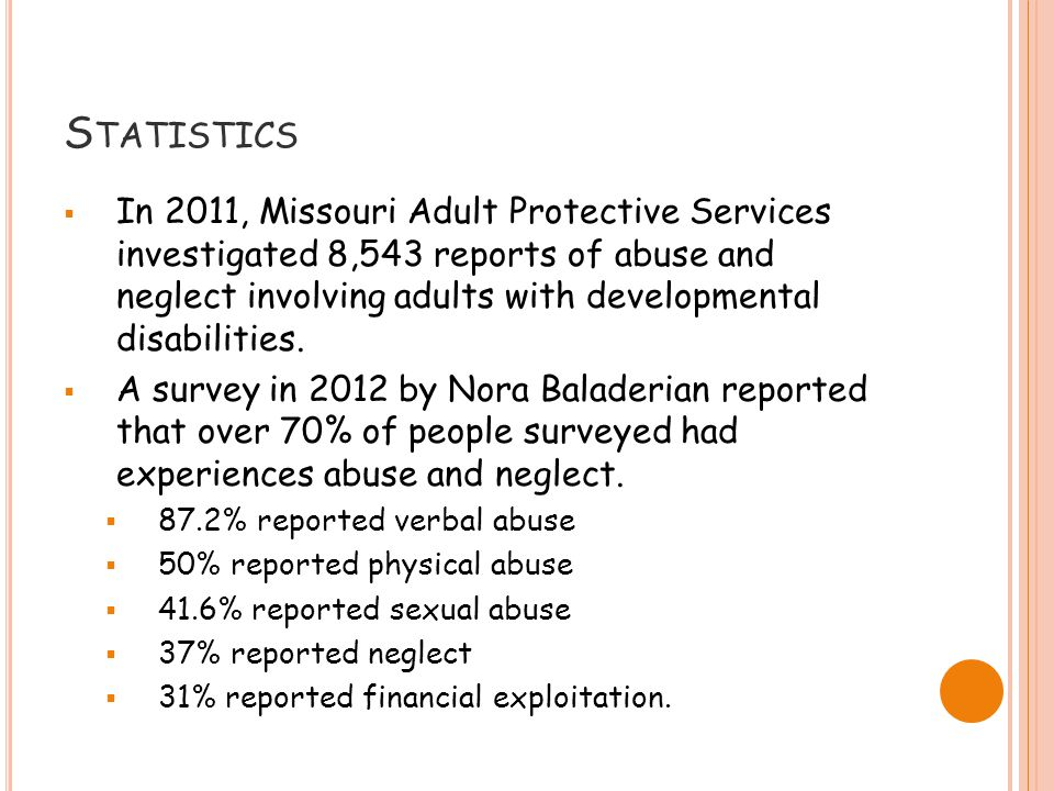 S TATISTICS  In 2011, Missouri Adult Protective Services investigated 8,543 reports of abuse and neglect involving adults with developmental disabilities.