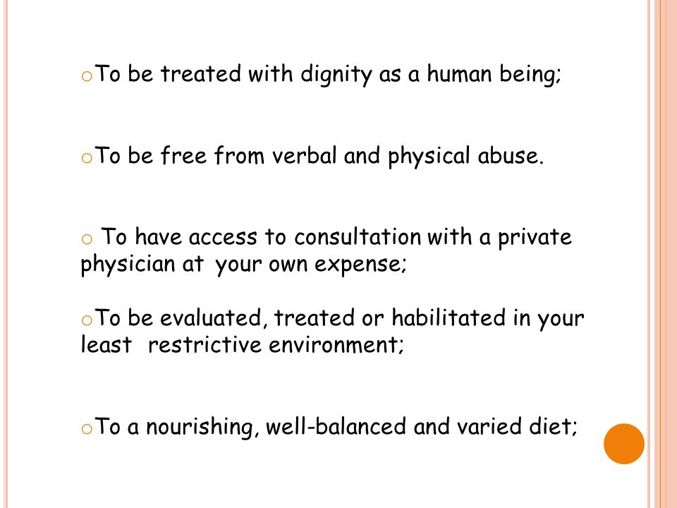 o To be treated with dignity as a human being; o To be free from verbal and physical abuse. o To have access to consultation with a private physician