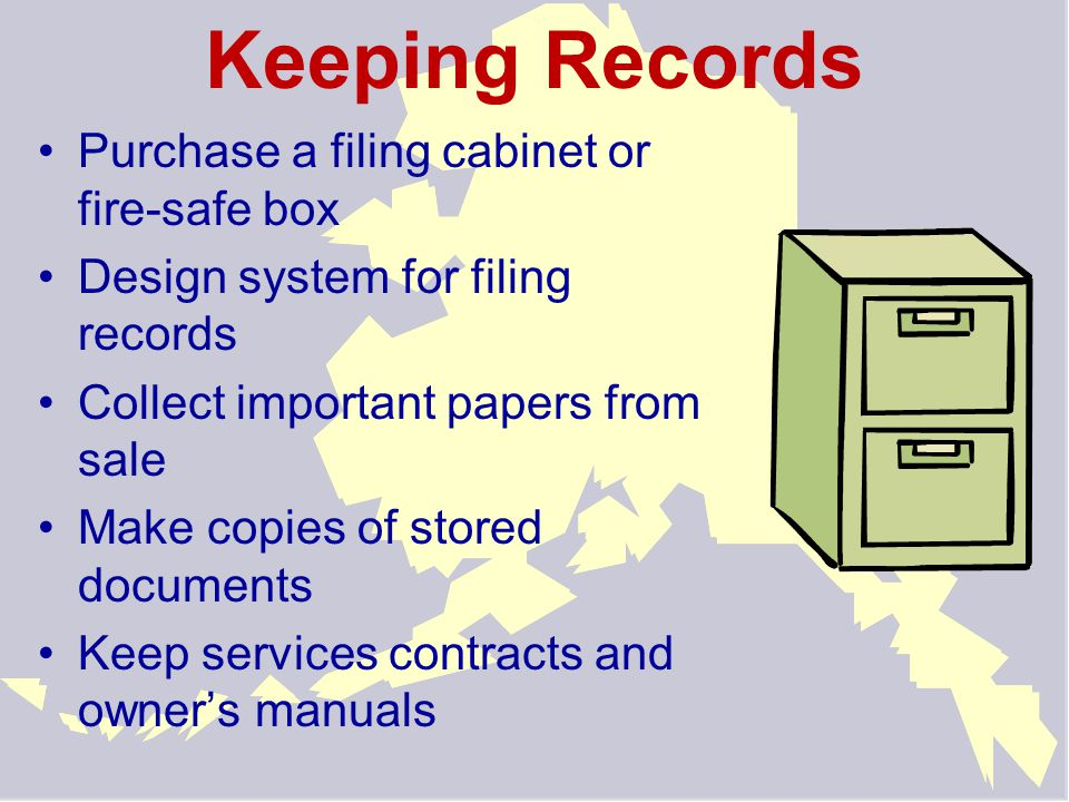 Keeping Records Purchase a filing cabinet or fire-safe box Design system for filing records Collect important papers from sale Make copies of stored documents Keep services contracts and owner's manuals