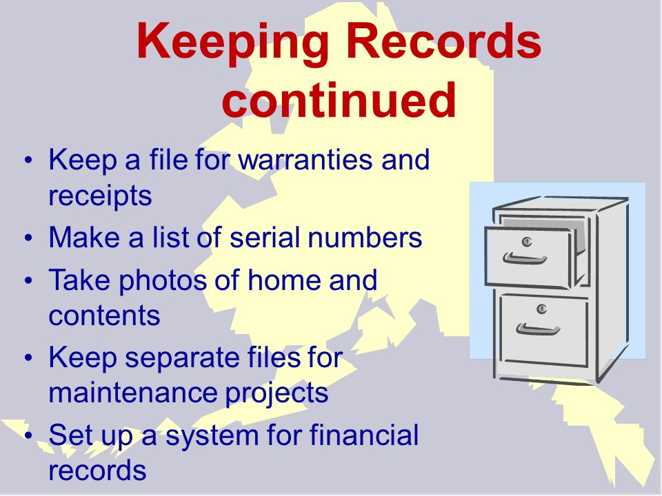 Keeping Records continued Keep a file for warranties and receipts Make a list of serial numbers Take photos of home and contents Keep separate files f