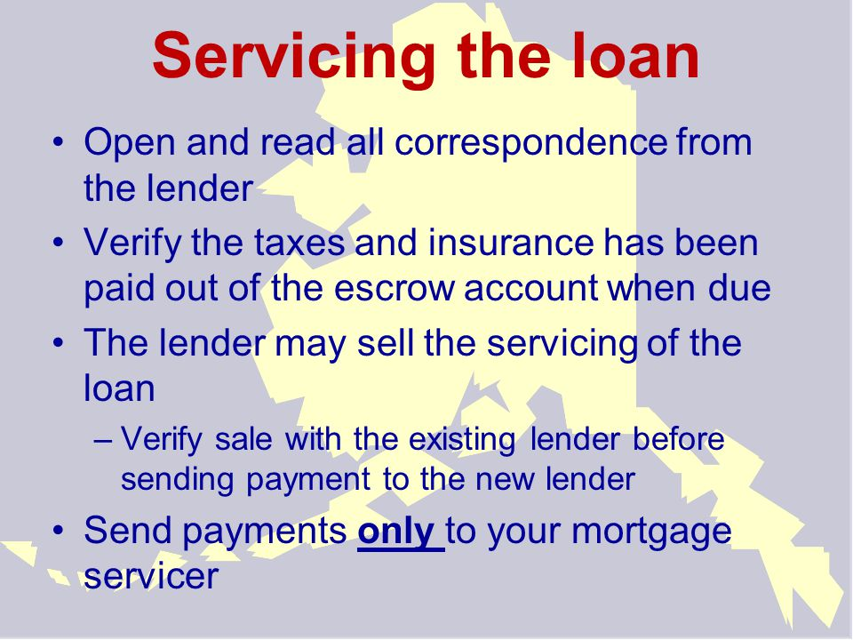 Servicing the loan Open and read all correspondence from the lender Verify the taxes and insurance has been paid out of the escrow account when due The lender may sell the servicing of the loan –V–Verify sale with the existing lender before sending payment to the new lender Send payments only to your mortgage servicer
