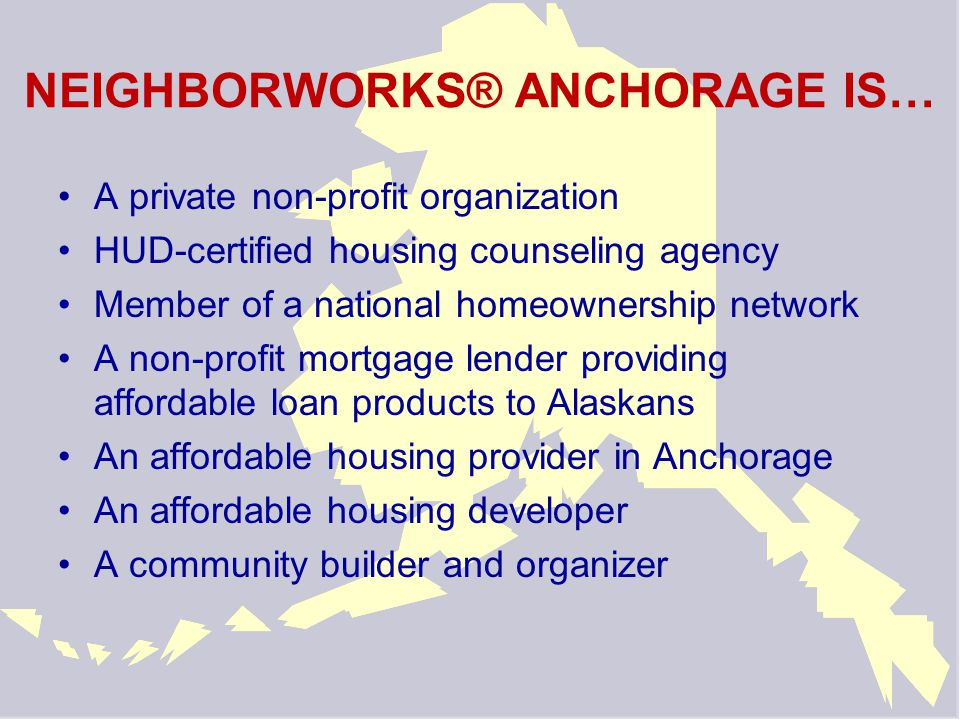 NeighborWorks® Anchorage We're here to help Over 1000 homebuyers have become homeowners Nearly 2000 individuals have received pre- purchase counseling We guide people of all incomes through the home buying process and help them keep their homes