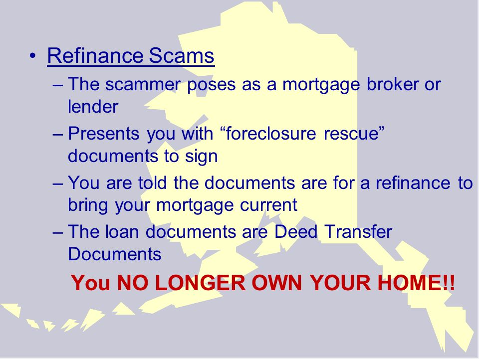 Refinance Scams –The scammer poses as a mortgage broker or lender –Presents you with foreclosure rescue documents to sign –You are told the documents are for a refinance to bring your mortgage current –The loan documents are Deed Transfer Documents You NO LONGER OWN YOUR HOME!!