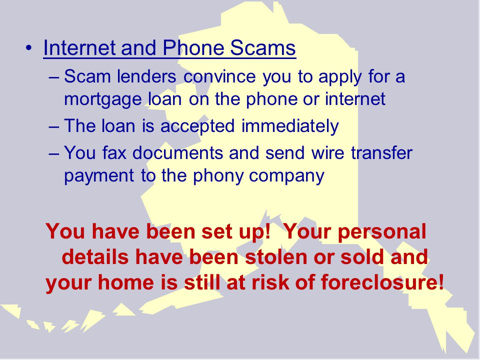 Internet and Phone Scams –Scam lenders convince you to apply for a mortgage loan on the phone or internet –The loan is accepted immediately –You fax documents and send wire transfer payment to the phony company You have been set up.