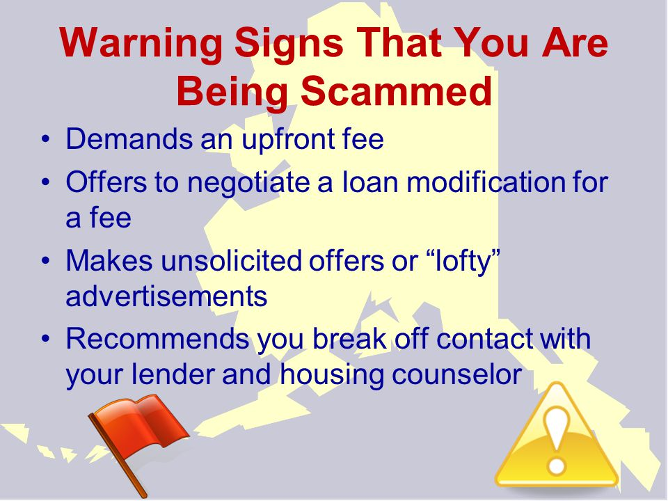 Warning Signs That You Are Being Scammed Demands an upfront fee Offers to negotiate a loan modification for a fee Makes unsolicited offers or lofty advertisements Recommends you break off contact with your lender and housing counselor