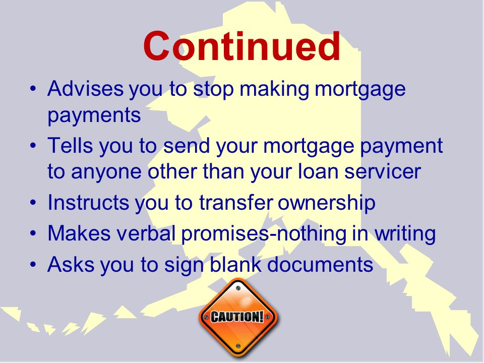 Continued Advises you to stop making mortgage payments Tells you to send your mortgage payment to anyone other than your loan servicer Instructs you to transfer ownership Makes verbal promises-nothing in writing Asks you to sign blank documents