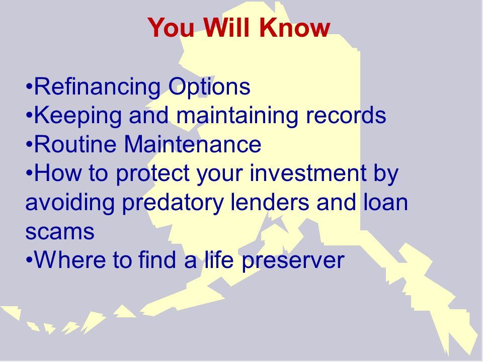 You Will Know Refinancing Options Keeping and maintaining records Routine Maintenance How to protect your investment by avoiding predatory lenders and loan scams Where to find a life preserver