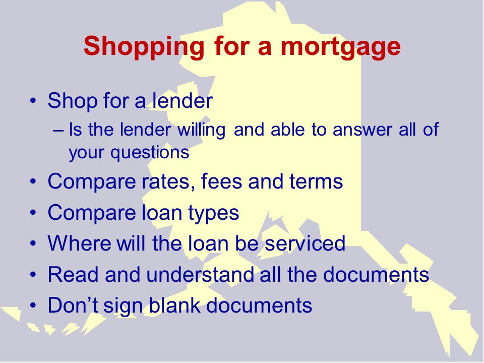Shopping for a mortgage Shop for a lender –Is the lender willing and able to answer all of your questions Compare rates, fees and terms Compare loan types Where will the loan be serviced Read and understand all the documents Don't sign blank documents