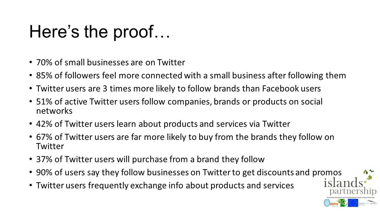 Here's the proof… 70% of small businesses are on Twitter 85% of followers feel more connected with a small business after following them Twitter users are 3 times more likely to follow brands than Facebook users 51% of active Twitter users follow companies, brands or products on social networks 42% of Twitter users learn about products and services via Twitter 67% of Twitter users are far more likely to buy from the brands they follow on Twitter 37% of Twitter users will purchase from a brand they follow 90% of users say they follow businesses on Twitter to get discounts and promos Twitter users frequently exchange info about products and services