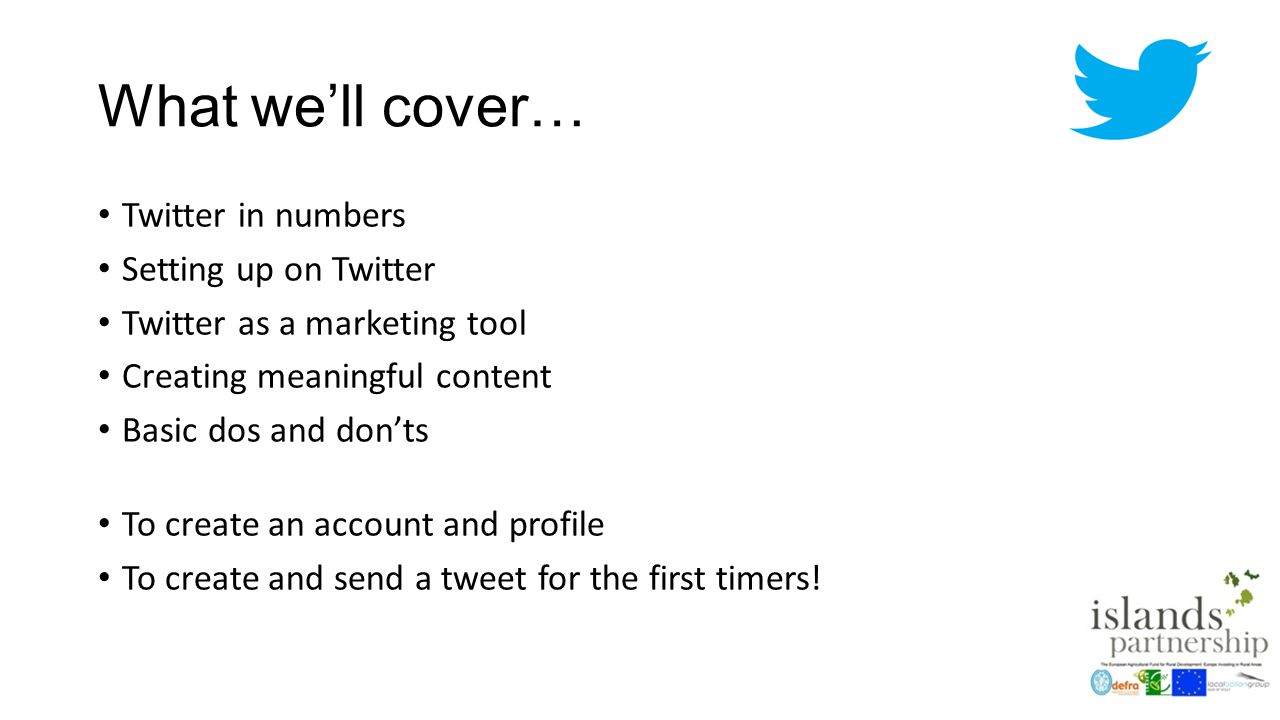 What we'll cover… Twitter in numbers Setting up on Twitter Twitter as a marketing tool Creating meaningful content Basic dos and don'ts To create an account and profile To create and send a tweet for the first timers!