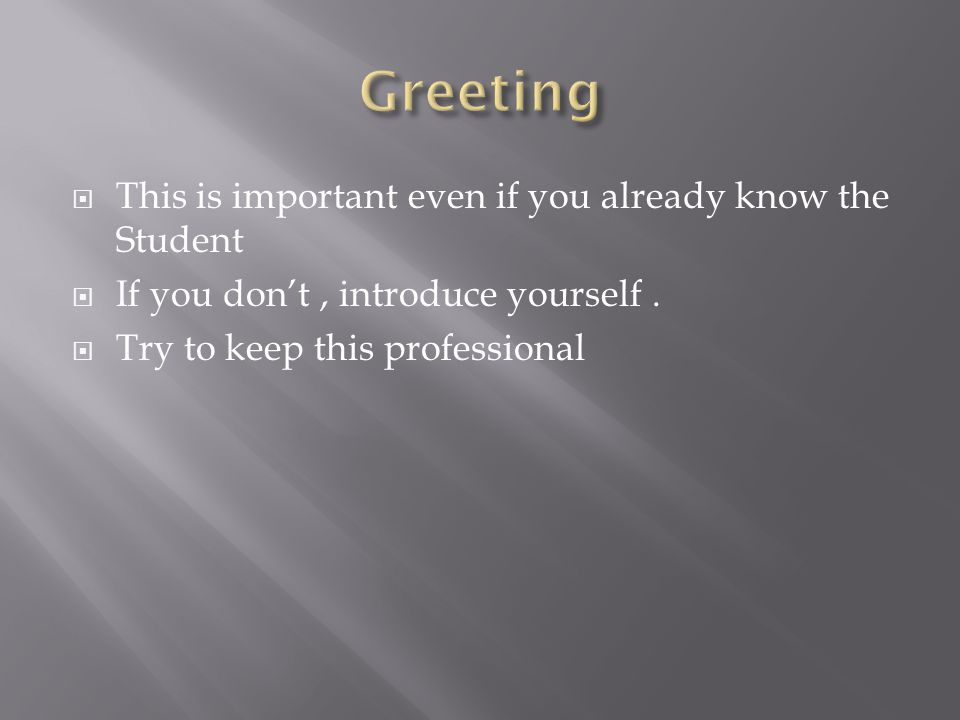 This is important even if you already know the Student  If you don't, introduce yourself.