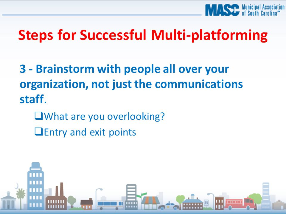 Steps for Successful Multi-platforming 3 - Brainstorm with people all over your organization, not just the communications staff.