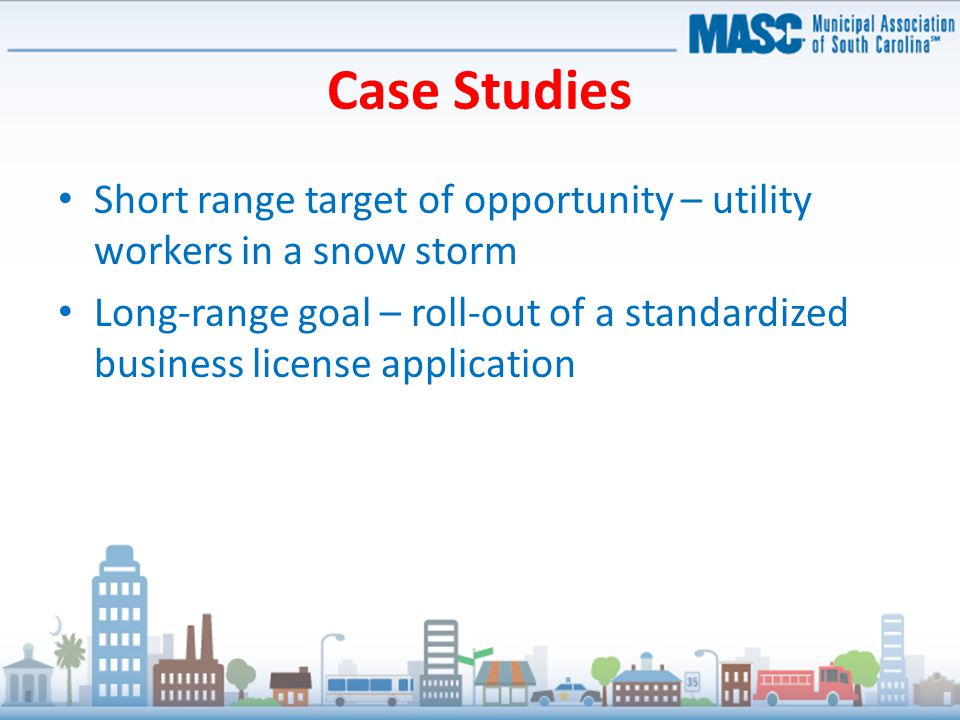 Case Studies Short range target of opportunity – utility workers in a snow storm Long-range goal – roll-out of a standardized business license application