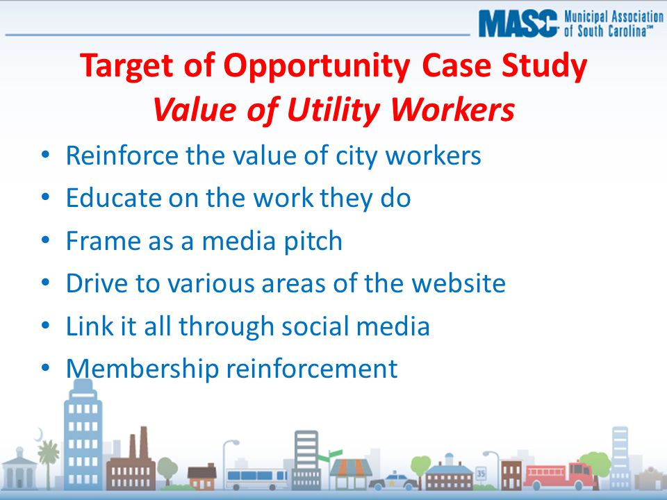 Target of Opportunity Case Study Value of Utility Workers Reinforce the value of city workers Educate on the work they do Frame as a media pitch Drive to various areas of the website Link it all through social media Membership reinforcement