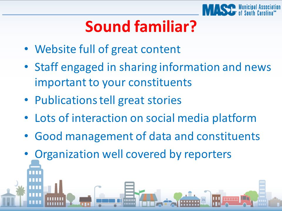 Sound familiar? Website full of great content Staff engaged in sharing information and news important to your constituents Publications tell great sto