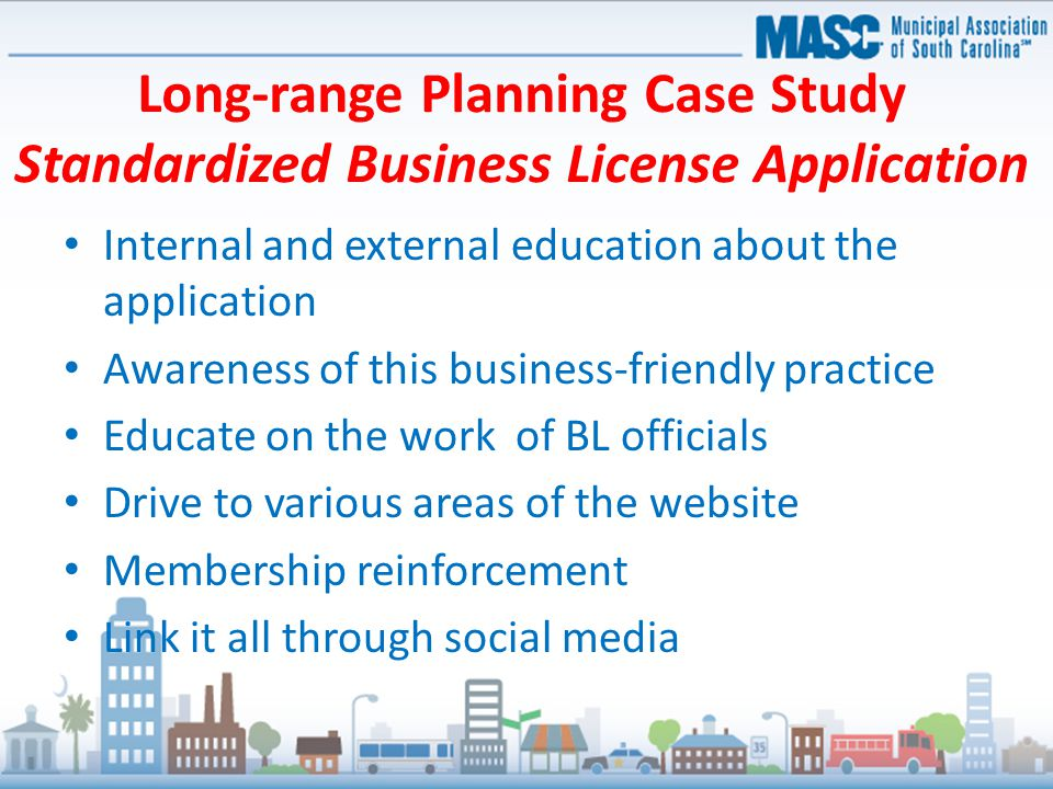 Long-range Planning Case Study Standardized Business License Application Internal and external education about the application Awareness of this busin