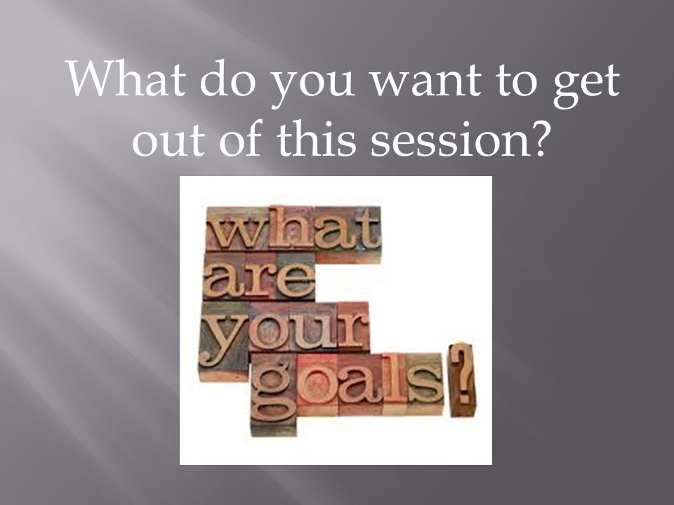 What do you want to get out of this session?