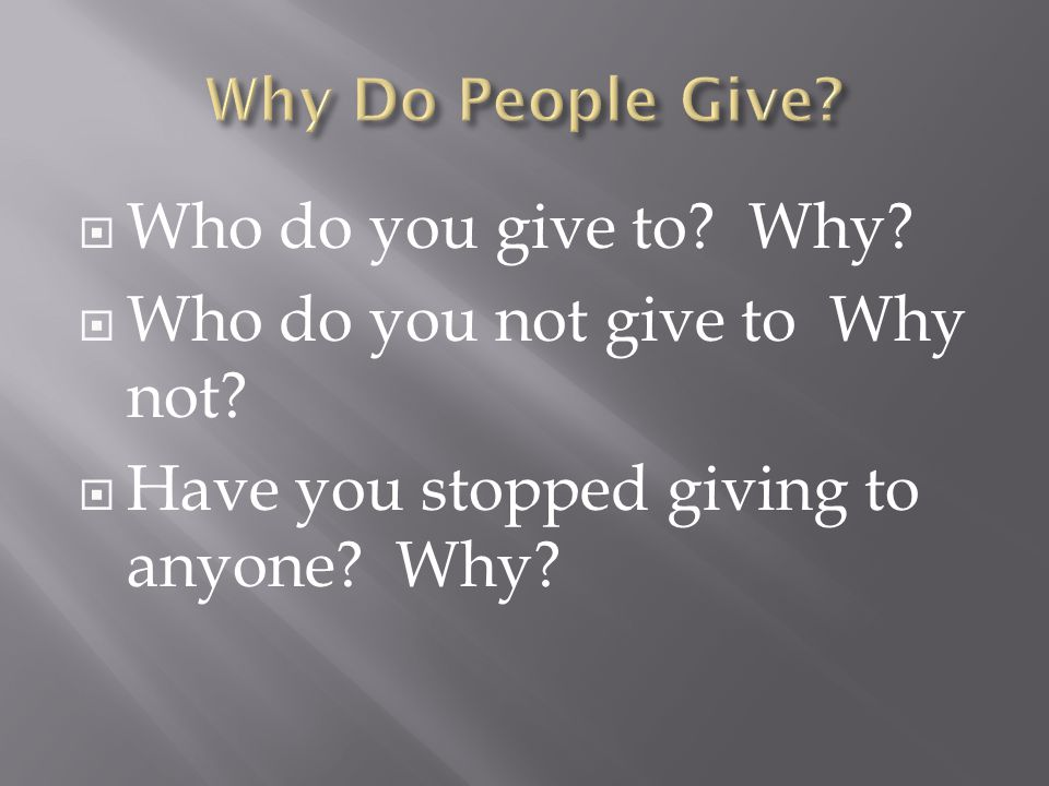 Who do you give to? Why?  Who do you not give to Why not?  Have you stopped giving to anyone? Why?