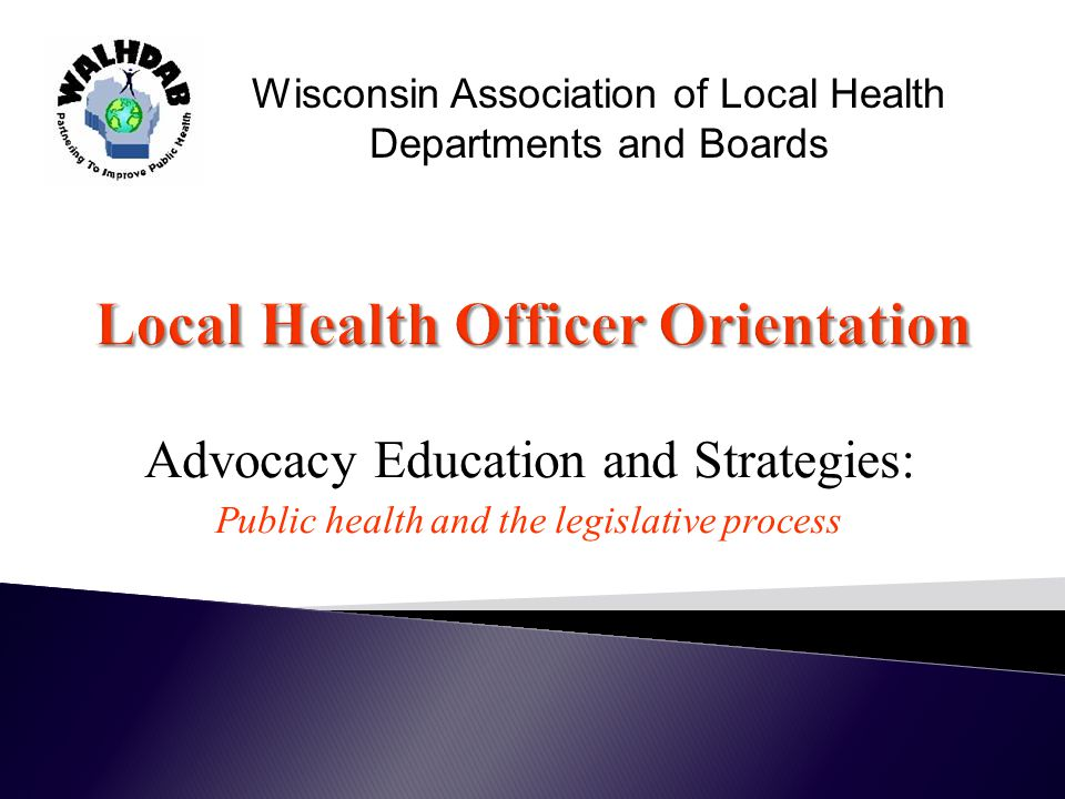 Advocacy Education and Strategies: Public health and the legislative process Wisconsin Association of Local Health Departments and Boards