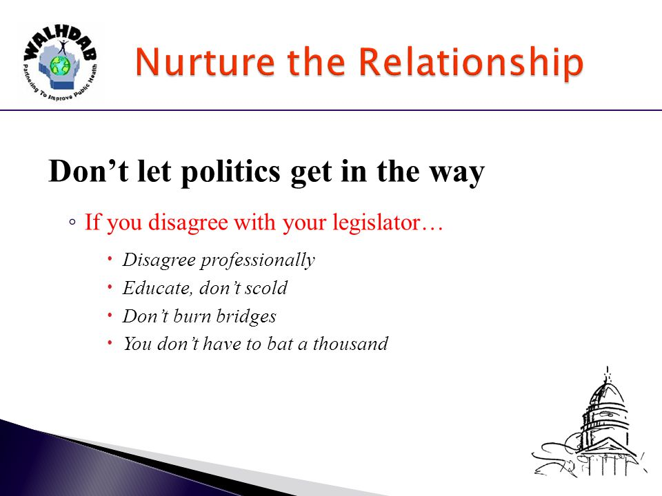 Don't let politics get in the way ◦ If you disagree with your legislator…  Disagree professionally  Educate, don't scold  Don't burn bridges  You don't have to bat a thousand