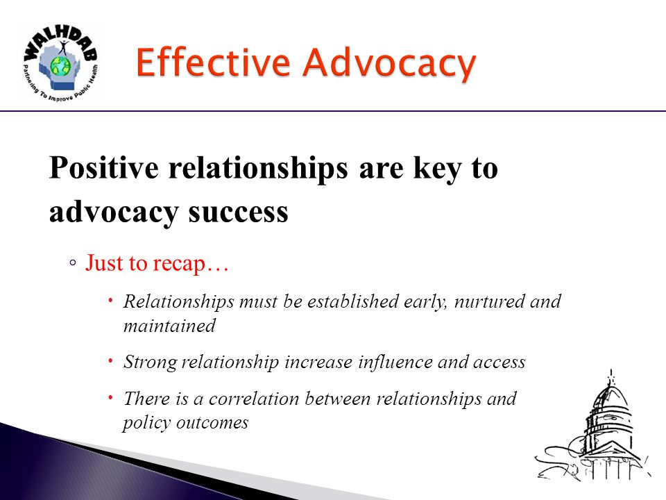Positive relationships are key to advocacy success ◦ Just to recap…  Relationships must be established early, nurtured and maintained  Strong relationship increase influence and access  There is a correlation between relationships and policy outcomes