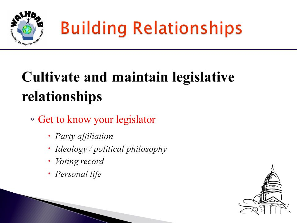 Cultivate and maintain legislative relationships ◦ Get to know your legislator  Party affiliation  Ideology / political philosophy  Voting record  Personal life