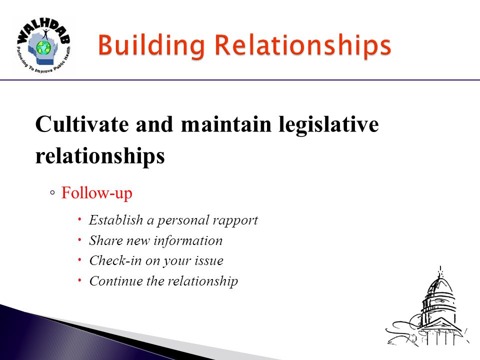 Cultivate and maintain legislative relationships ◦ Follow-up  Establish a personal rapport  Share new information  Check-in on your issue  Continue the relationship