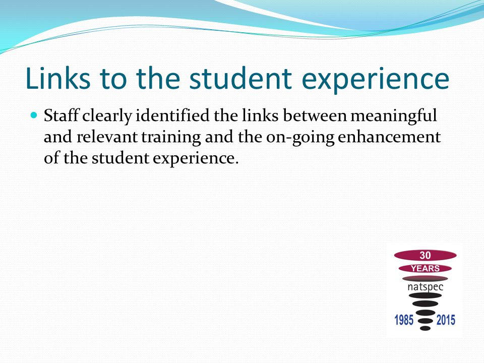 Links to the student experience Staff clearly identified the links between meaningful and relevant training and the on-going enhancement of the student experience.