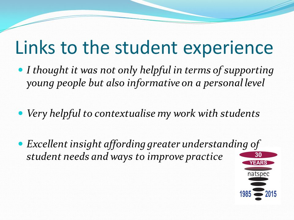 Links to the student experience I thought it was not only helpful in terms of supporting young people but also informative on a personal level Very he