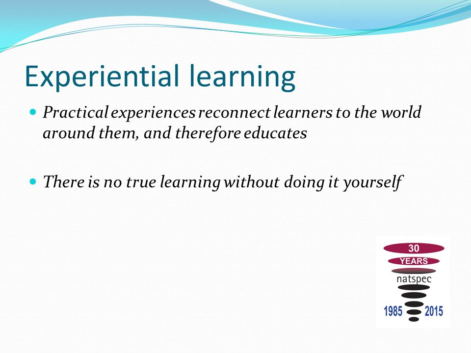 Experiential learning Practical experiences reconnect learners to the world around them, and therefore educates There is no true learning without doin
