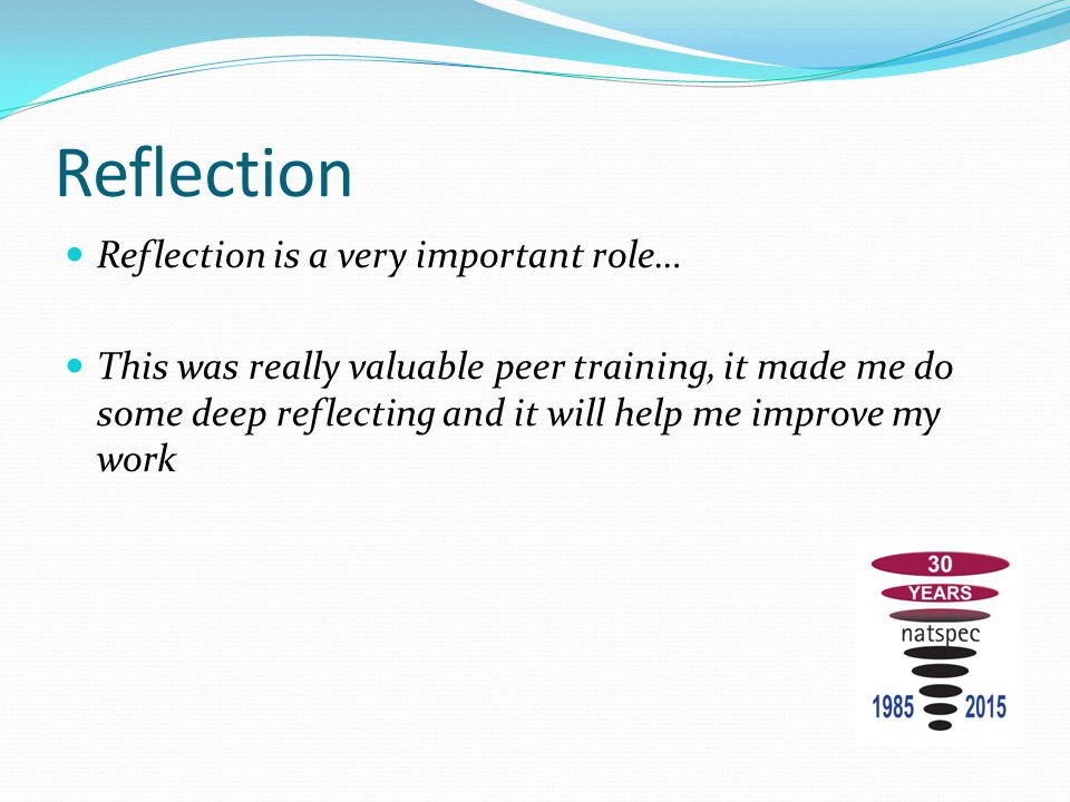 Reflection Reflection is a very important role… This was really valuable peer training, it made me do some deep reflecting and it will help me improve